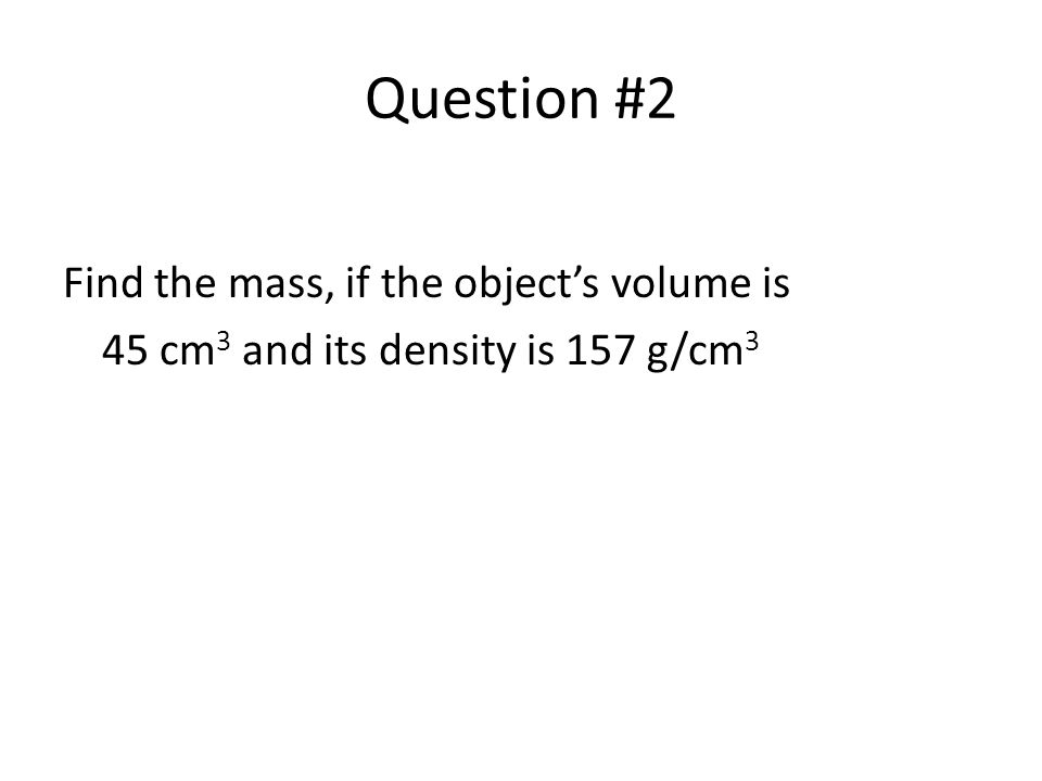 Question #2 Find the mass, if the object's volume is
