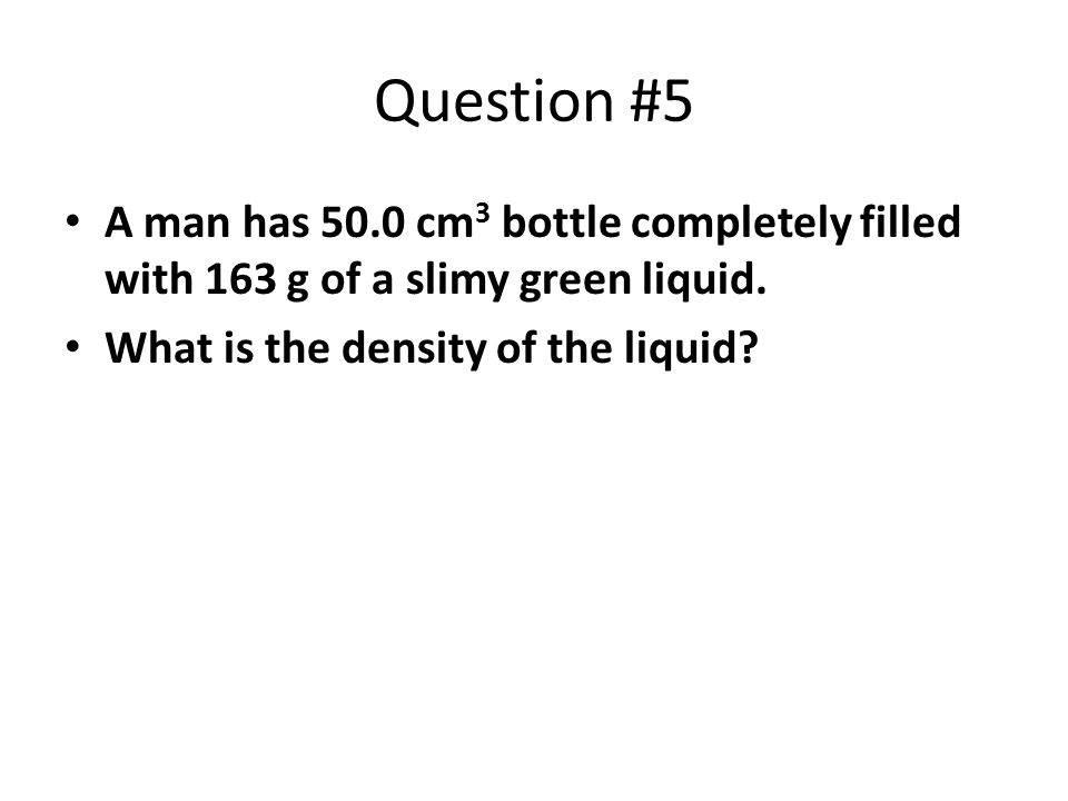 Question #5 A man has 50.0 cm3 bottle completely filled with 163 g of a slimy green liquid. What is the density of the liquid
