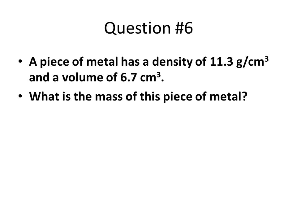 Question #6 A piece of metal has a density of 11.3 g/cm3 and a volume of 6.7 cm3.
