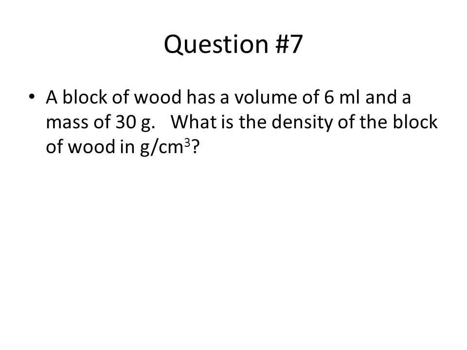 Question #7 A block of wood has a volume of 6 ml and a mass of 30 g.