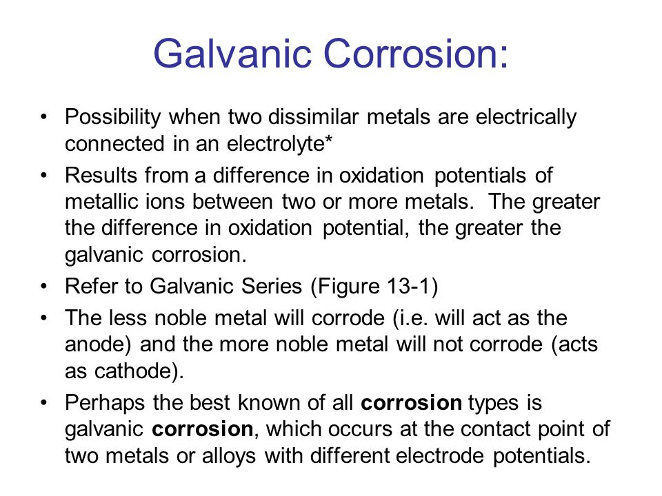 Galvanic Corrosion: Possibility when two dissimilar metals are electrically connected in an electrolyte*