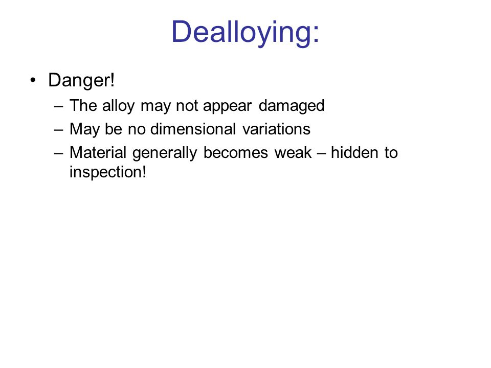 Dealloying: Danger! The alloy may not appear damaged