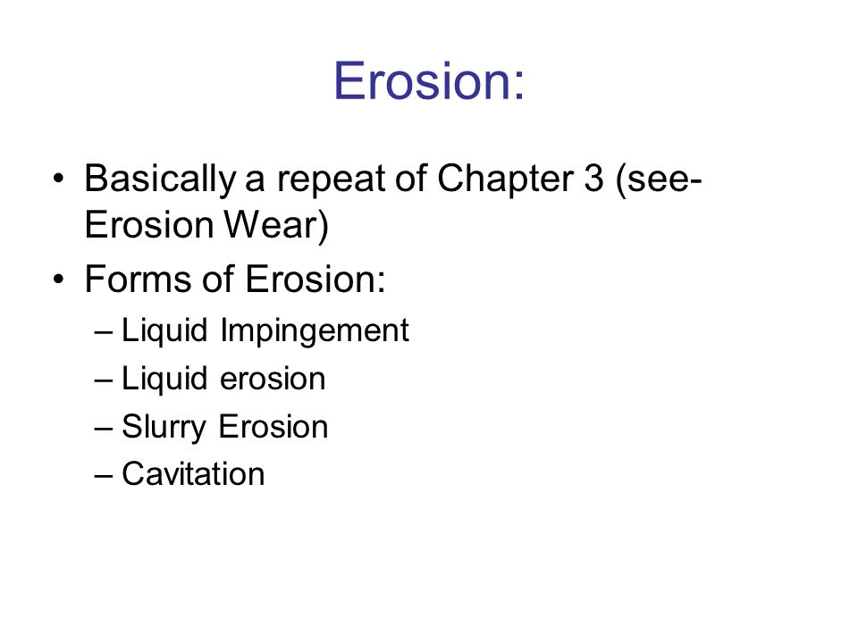 Erosion: Basically a repeat of Chapter 3 (see- Erosion Wear)
