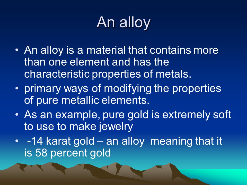 An alloy An alloy is a material that contains more than one element and has the characteristic properties of metals.