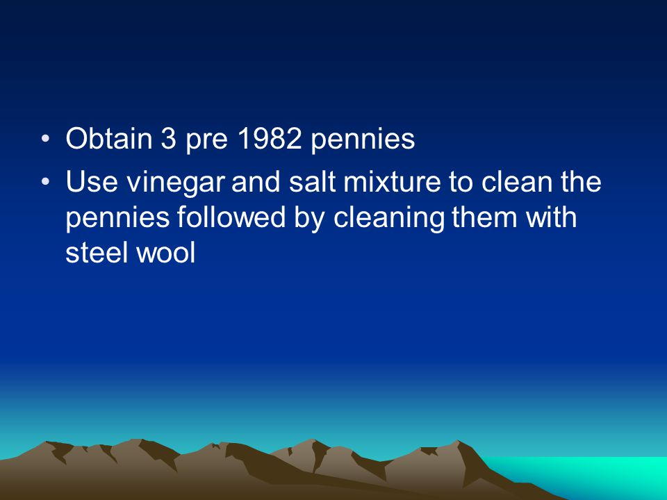 Obtain 3 pre 1982 pennies Use vinegar and salt mixture to clean the pennies followed by cleaning them with steel wool.