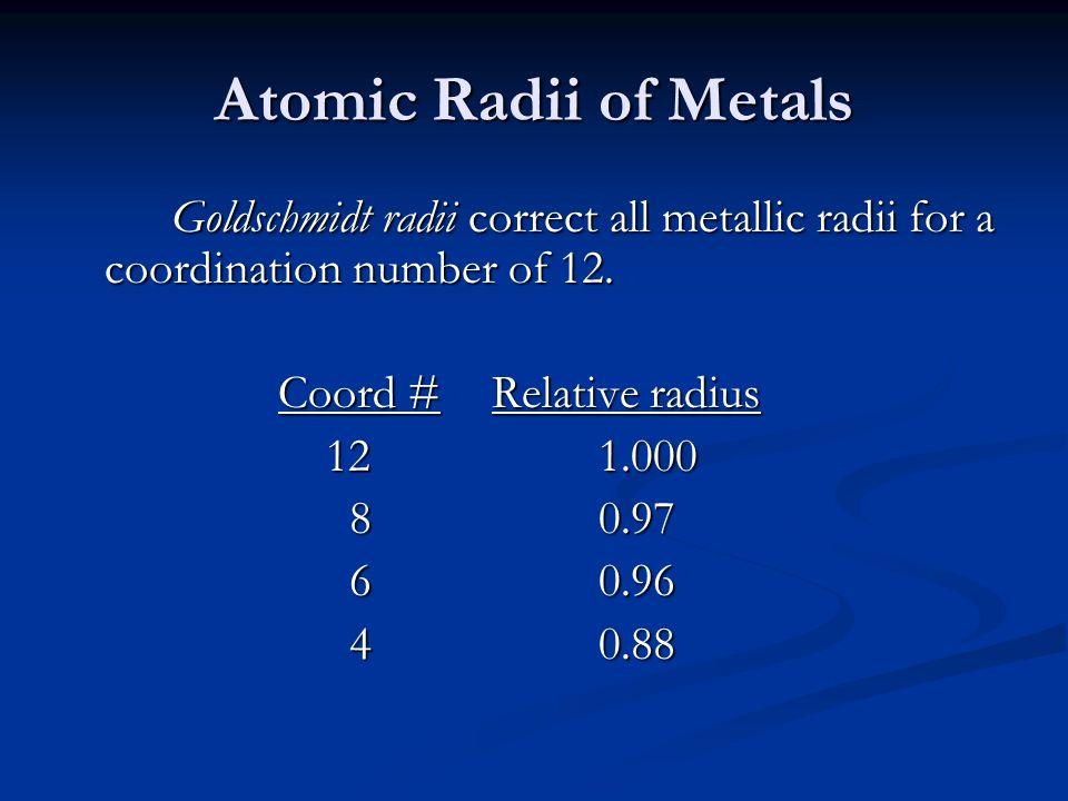 Atomic Radii of Metals Goldschmidt radii correct all metallic radii for a coordination number of 12.