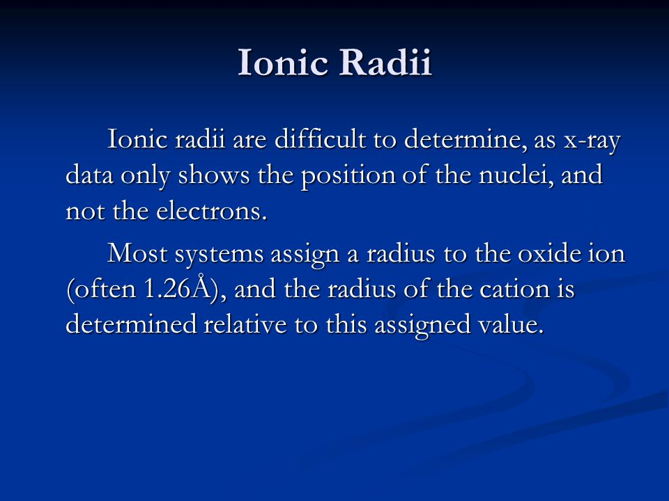 Ionic Radii Ionic radii are difficult to determine, as x-ray data only shows the position of the nuclei, and not the electrons.