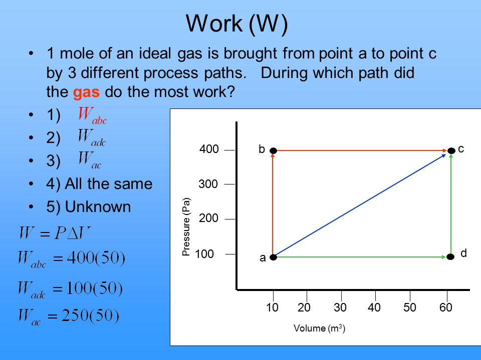 Work (W) 1 mole of an ideal gas is brought from point a to point c by 3 different process paths. During which path did the gas do the most work