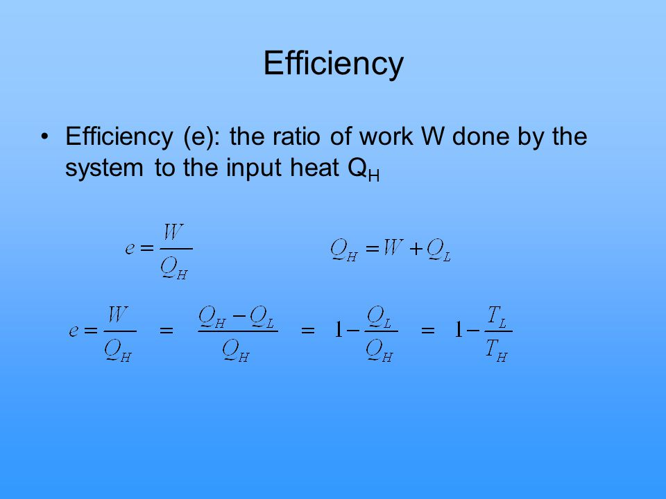 Efficiency Efficiency (e): the ratio of work W done by the system to the input heat QH
