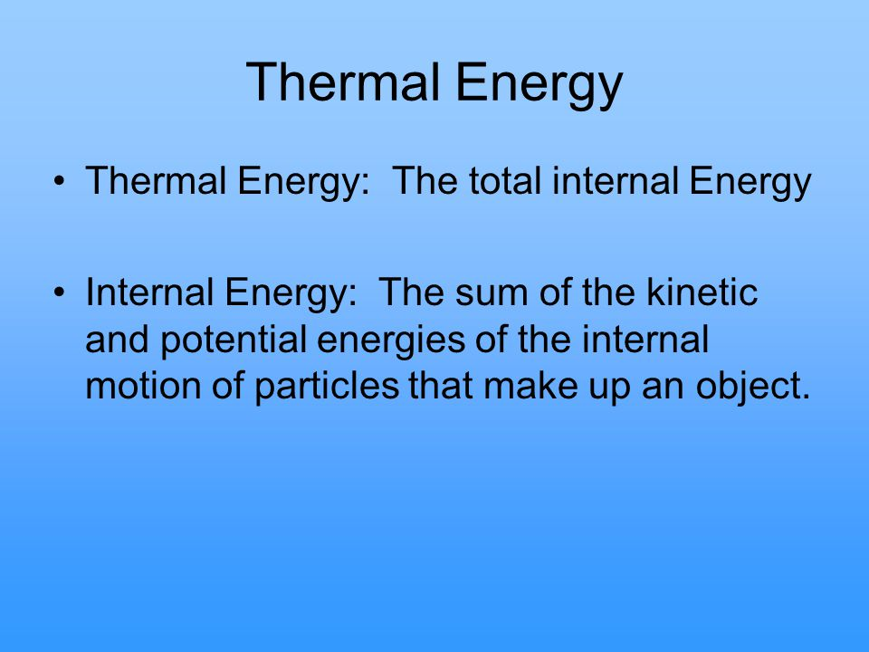 Thermal Energy Thermal Energy: The total internal Energy
