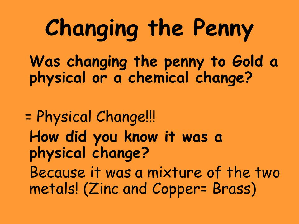 Changing the Penny Was changing the penny to Gold a physical or a chemical change = Physical Change!!!