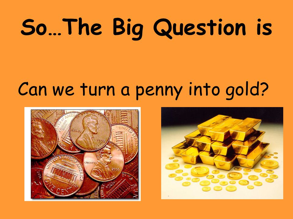 So…The Big Question is Can we turn a penny into gold