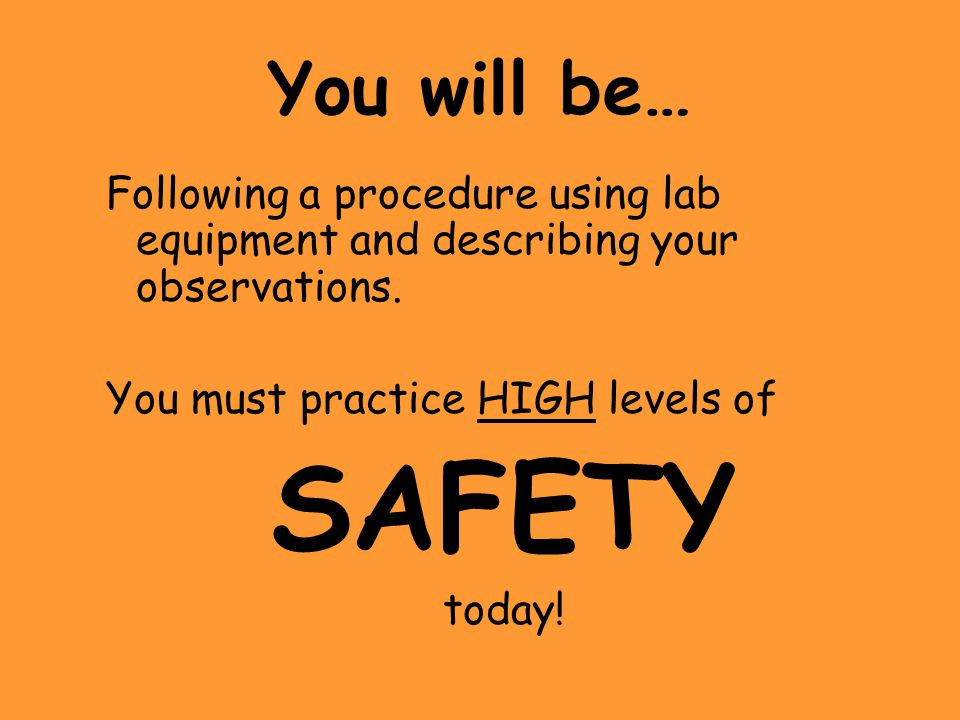 You will be… Following a procedure using lab equipment and describing your observations. You must practice HIGH levels of.
