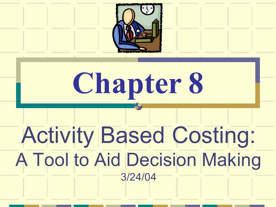 Activity Based Costing: A Tool to Aid Decision Making 3/24/04