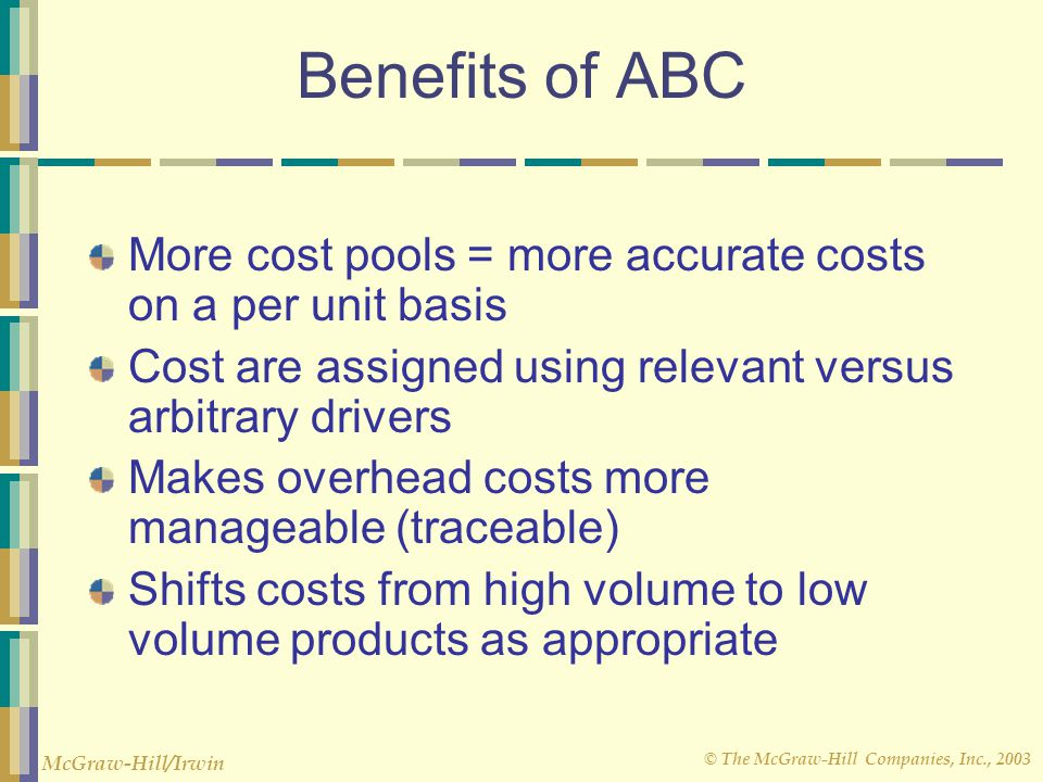 Benefits of ABC More cost pools = more accurate costs on a per unit basis. Cost are assigned using relevant versus arbitrary drivers.
