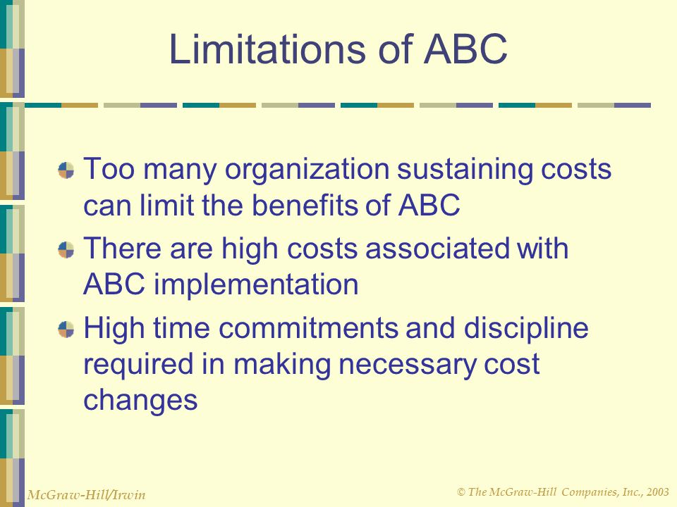 Limitations of ABC Too many organization sustaining costs can limit the benefits of ABC. There are high costs associated with ABC implementation.