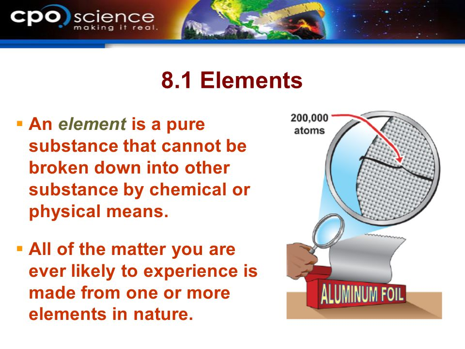 8.1 Elements An element is a pure substance that cannot be broken down into other substance by chemical or physical means.
