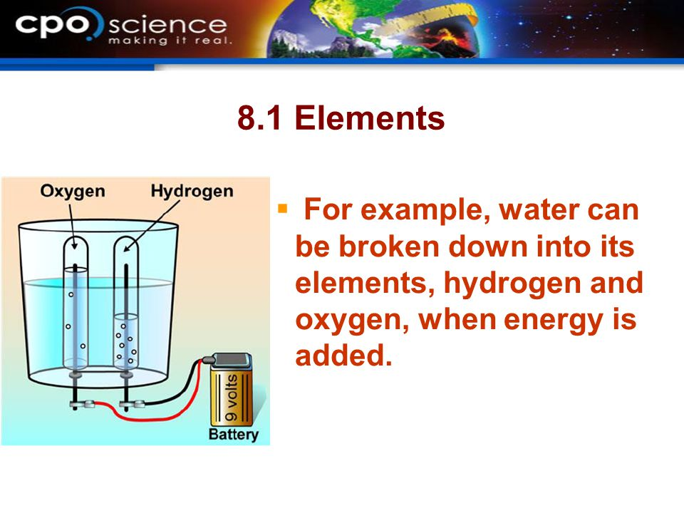 8.1 Elements For example, water can be broken down into its elements, hydrogen and oxygen, when energy is added.