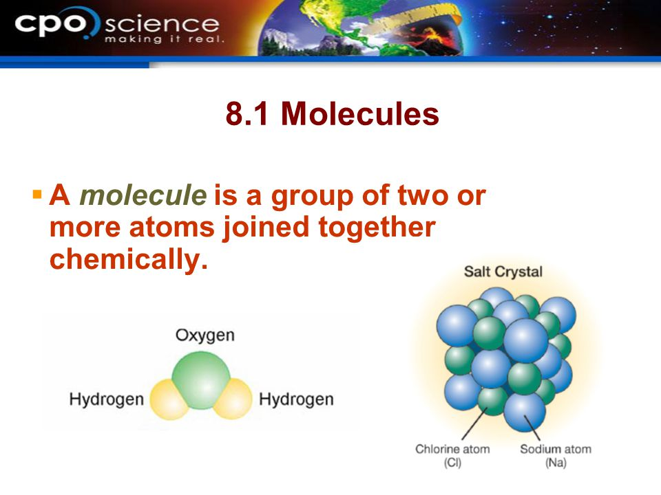 8.1 Molecules A molecule is a group of two or more atoms joined together chemically.