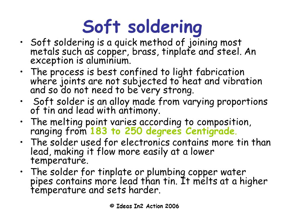 Soft soldering Soft soldering is a quick method of joining most metals such as copper, brass, tinplate and steel. An exception is aluminium.