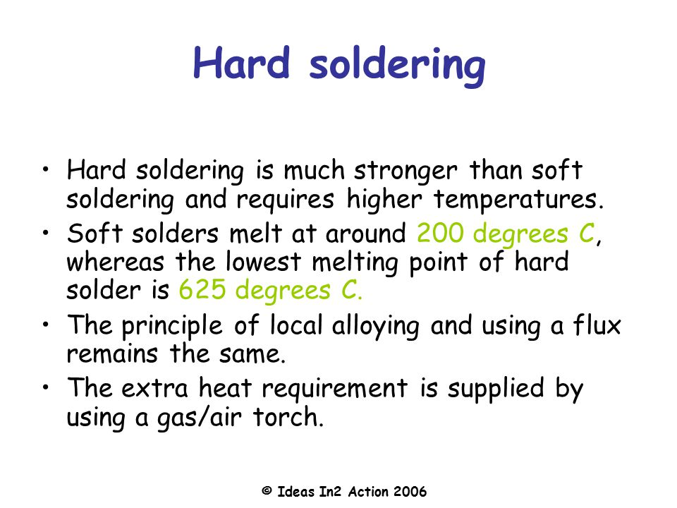 Hard soldering Hard soldering is much stronger than soft soldering and requires higher temperatures.
