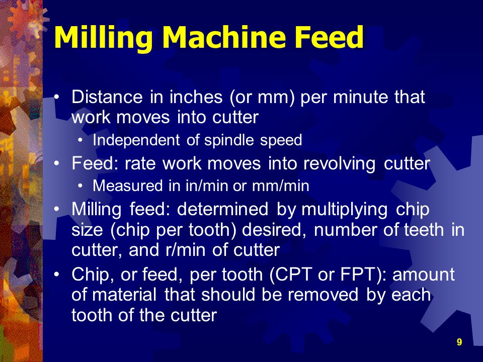 Milling Machine Feed Distance in inches (or mm) per minute that work moves into cutter. Independent of spindle speed.