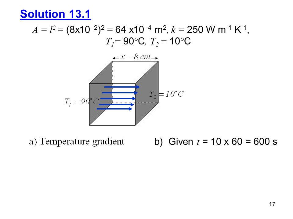 Solution 13.1 A = l2 = (8x102)2 = 64 x104 m2, k = 250 W m-1 K-1, T1= 90C, T2 = 10C.