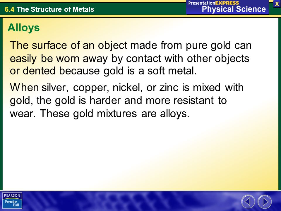 Alloys The surface of an object made from pure gold can easily be worn away by contact with other objects or dented because gold is a soft metal.
