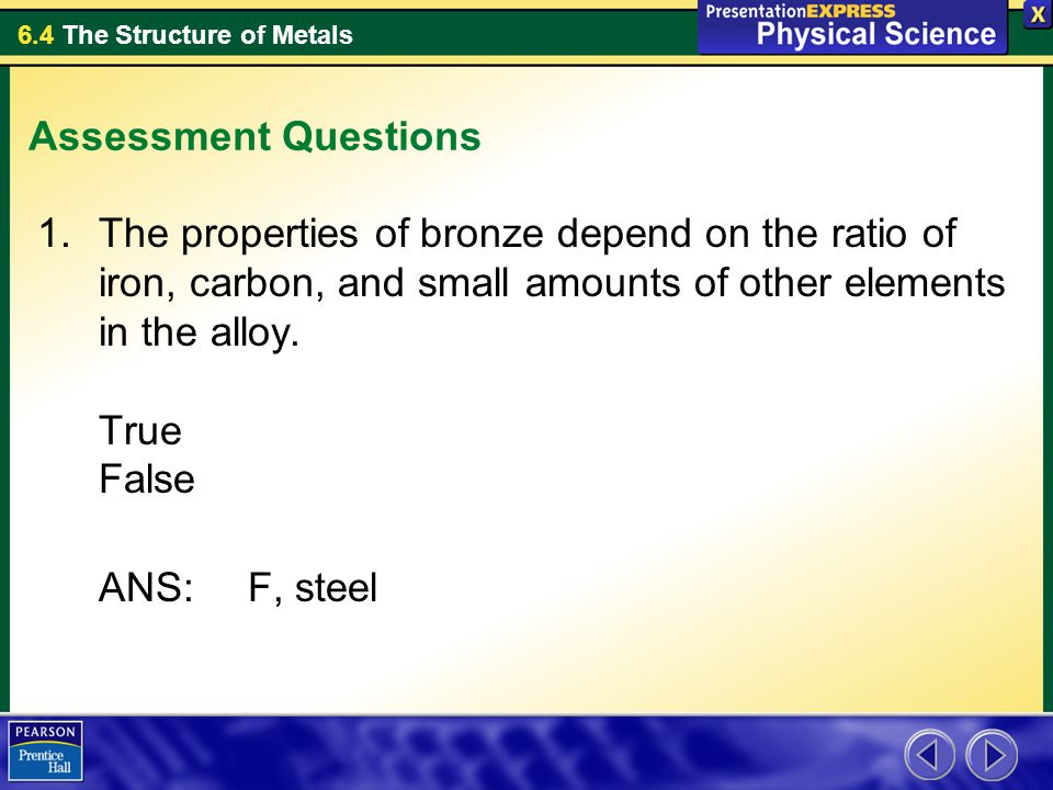 Assessment Questions The properties of bronze depend on the ratio of iron, carbon, and small amounts of other elements in the alloy. True False.