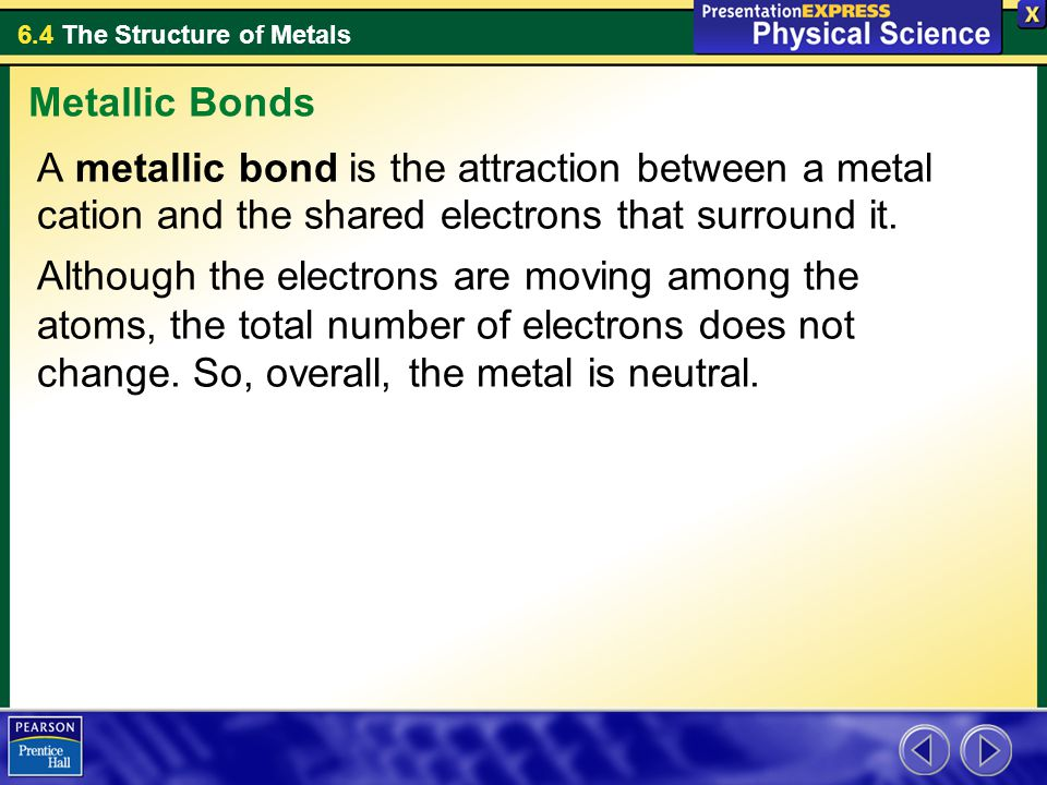 Metallic Bonds A metallic bond is the attraction between a metal cation and the shared electrons that surround it.