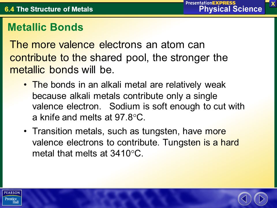 Metallic Bonds The more valence electrons an atom can contribute to the shared pool, the stronger the metallic bonds will be.