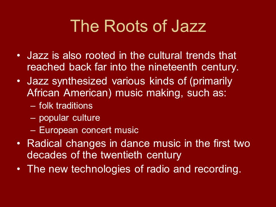 The Roots of Jazz Jazz is also rooted in the cultural trends that reached back far into the nineteenth century.