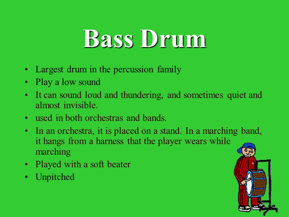 Bass Drum Largest drum in the percussion family Play a low sound