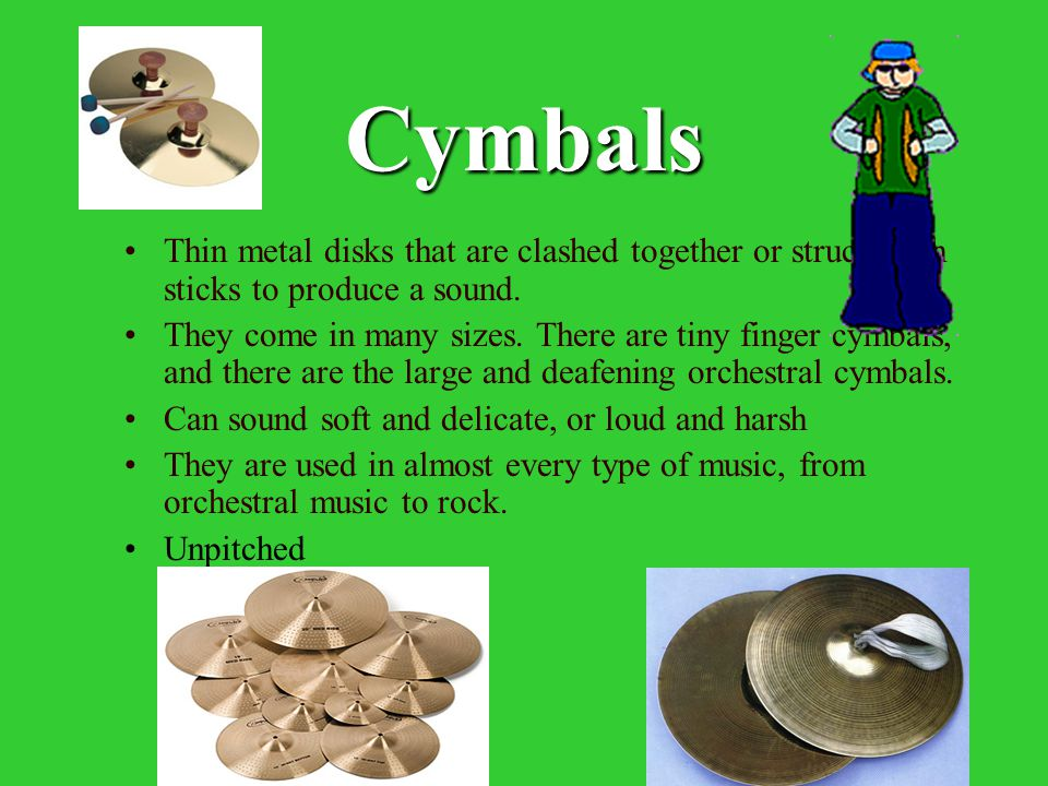 Cymbals Thin metal disks that are clashed together or struck with sticks to produce a sound.