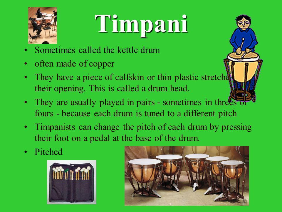 Timpani Sometimes called the kettle drum often made of copper