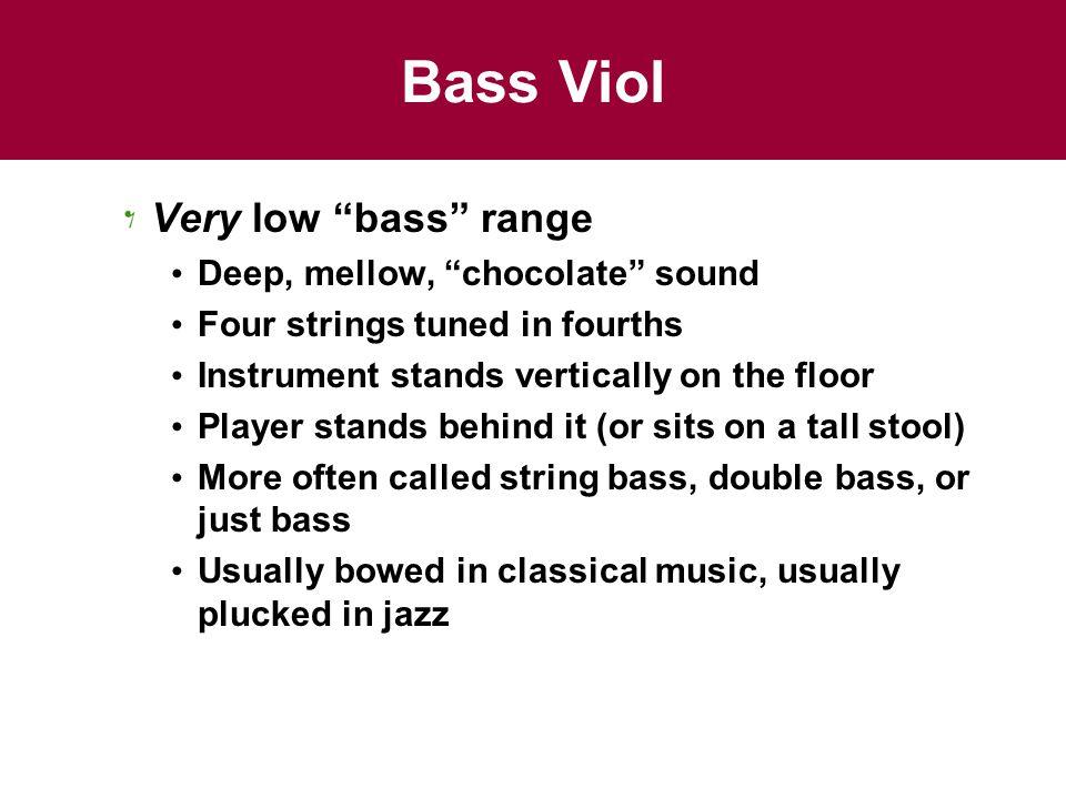 Bass Viol Very low bass range Deep, mellow, chocolate sound
