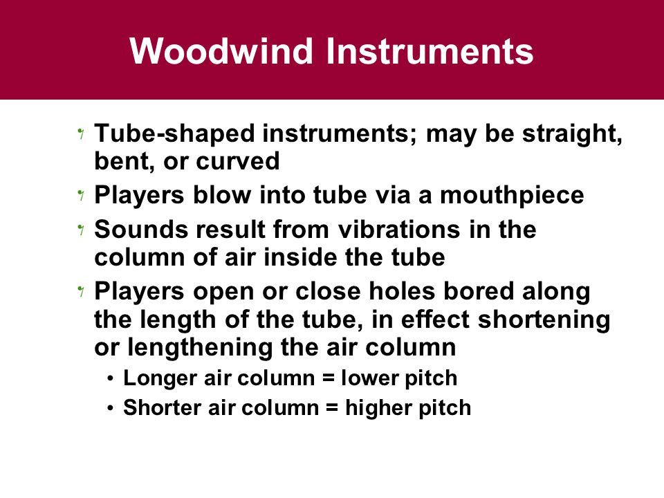 Woodwind Instruments Tube-shaped instruments; may be straight, bent, or curved. Players blow into tube via a mouthpiece.