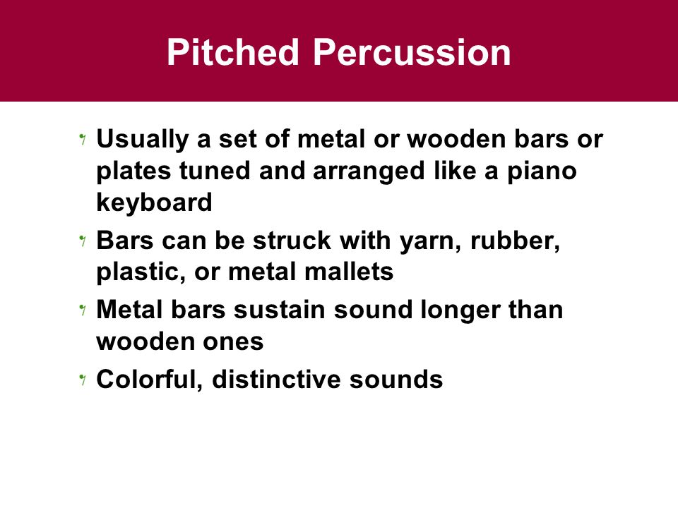 Pitched Percussion Usually a set of metal or wooden bars or plates tuned and arranged like a piano keyboard.