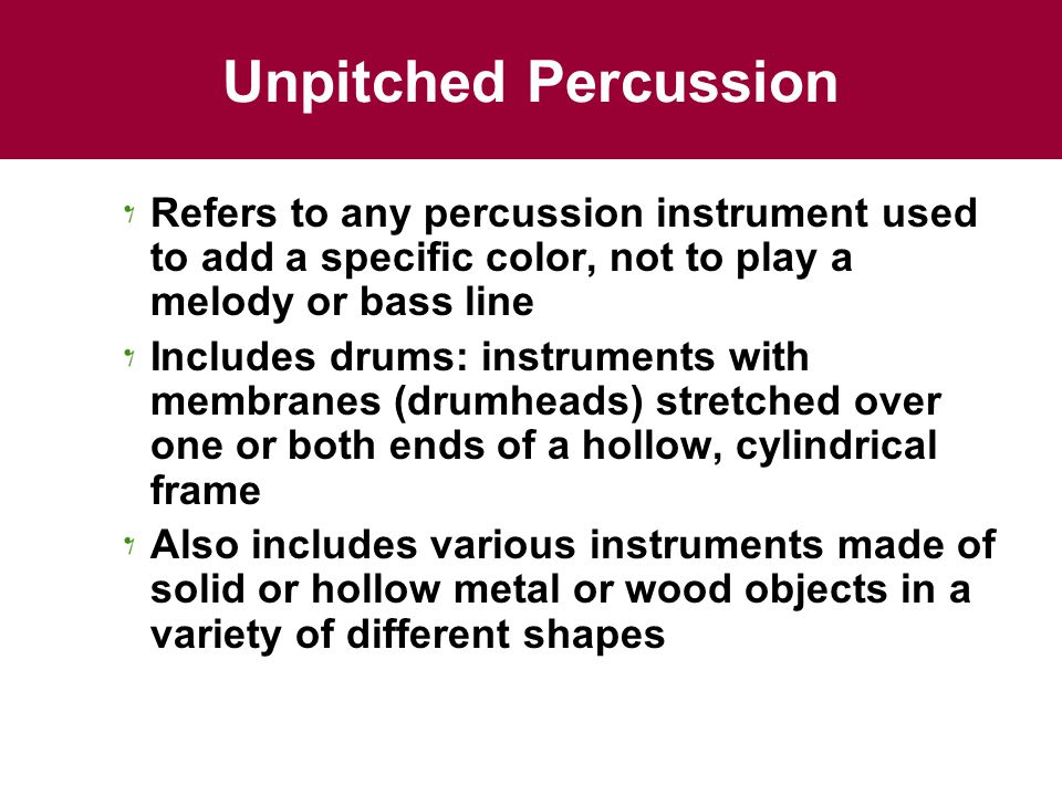 Unpitched Percussion Refers to any percussion instrument used to add a specific color, not to play a melody or bass line.