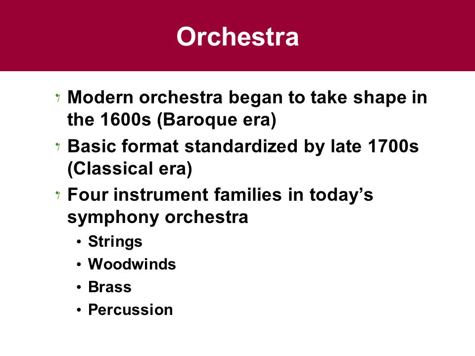 Orchestra Modern orchestra began to take shape in the 1600s (Baroque era) Basic format standardized by late 1700s (Classical era)