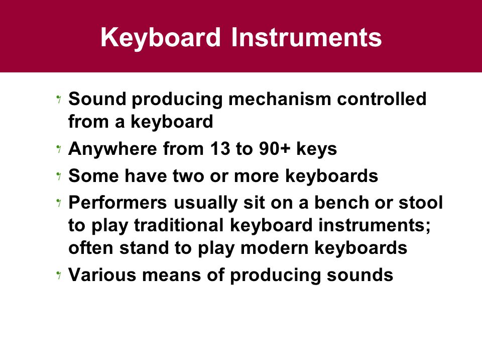 Keyboard Instruments Sound producing mechanism controlled from a keyboard. Anywhere from 13 to 90+ keys.