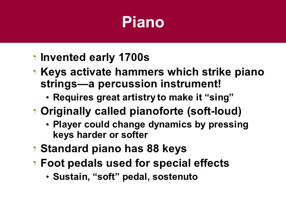 Piano Invented early 1700s. Keys activate hammers which strike piano strings—a percussion instrument!