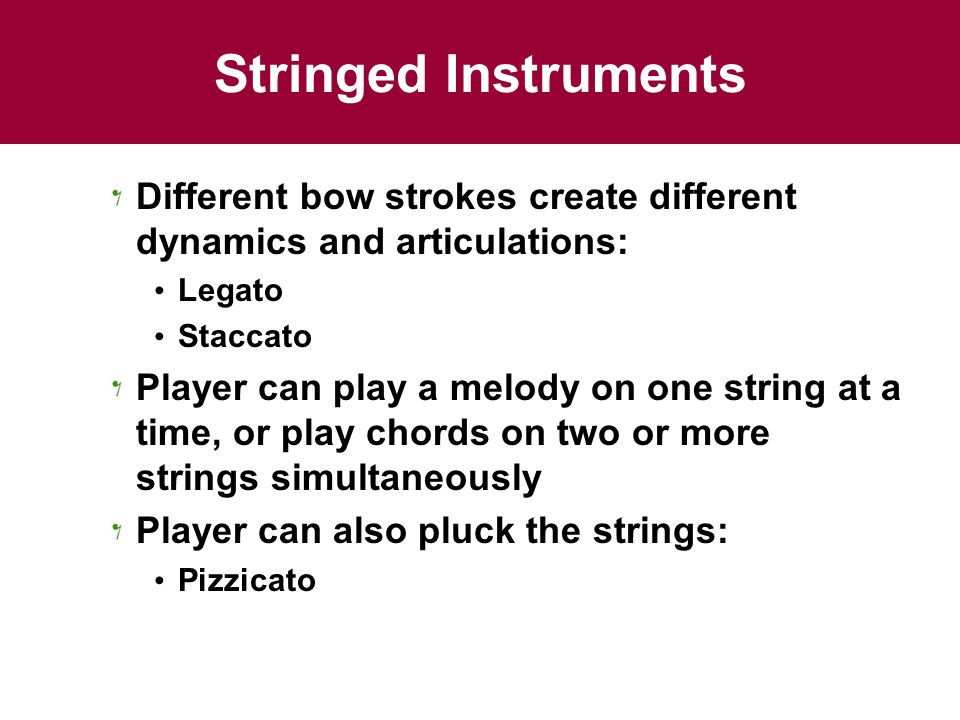 Stringed Instruments Different bow strokes create different dynamics and articulations: Legato. Staccato.