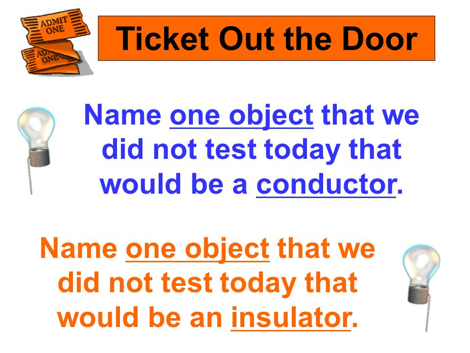 Ticket Out the Door Name one object that we did not test today that would be a conductor.