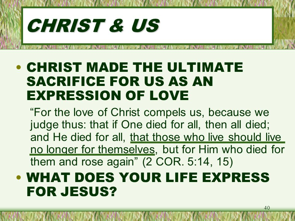 CHRIST & US CHRIST MADE THE ULTIMATE SACRIFICE FOR US AS AN EXPRESSION OF LOVE.