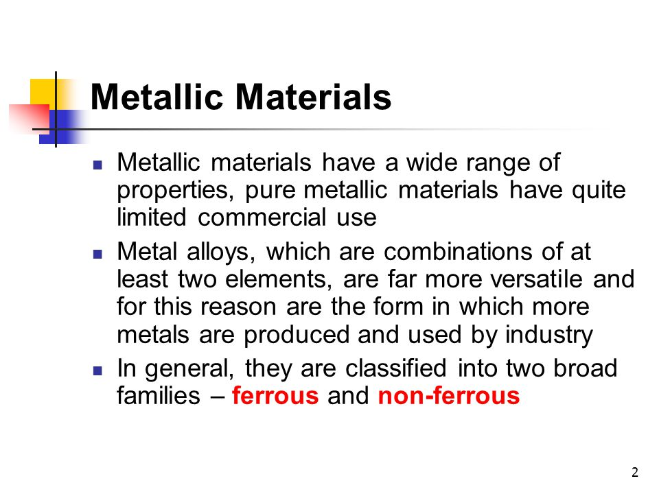 Metallic Materials Metallic materials have a wide range of properties, pure metallic materials have quite limited commercial use.