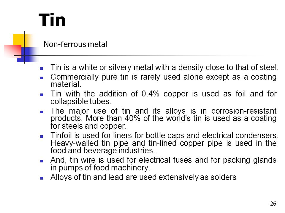Tin Non-ferrous metal Tin is a white or silvery metal with a density close to that of steel.