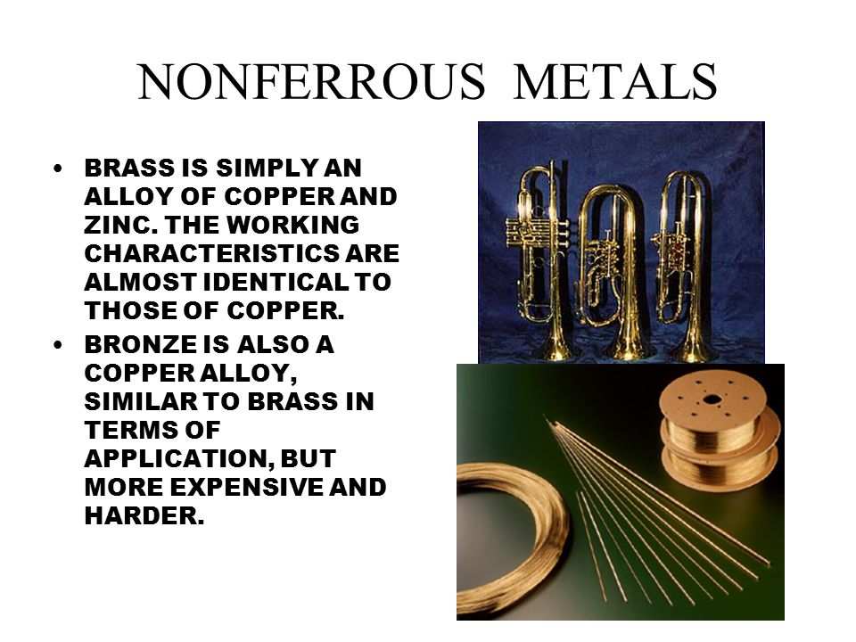 NONFERROUS METALS BRASS IS SIMPLY AN ALLOY OF COPPER AND ZINC. THE WORKING CHARACTERISTICS ARE ALMOST IDENTICAL TO THOSE OF COPPER.