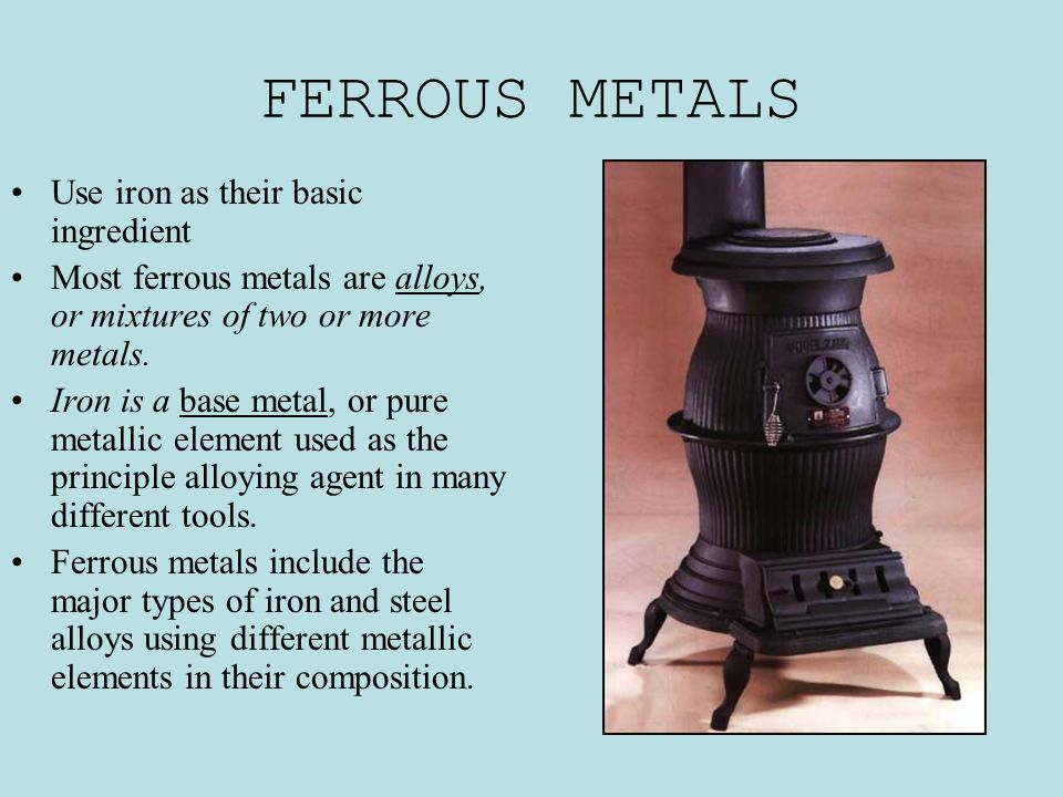 FERROUS METALS Use iron as their basic ingredient