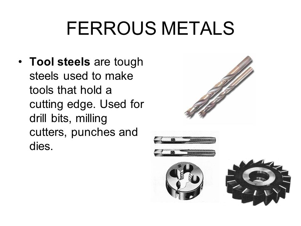 FERROUS METALS Tool steels are tough steels used to make tools that hold a cutting edge.